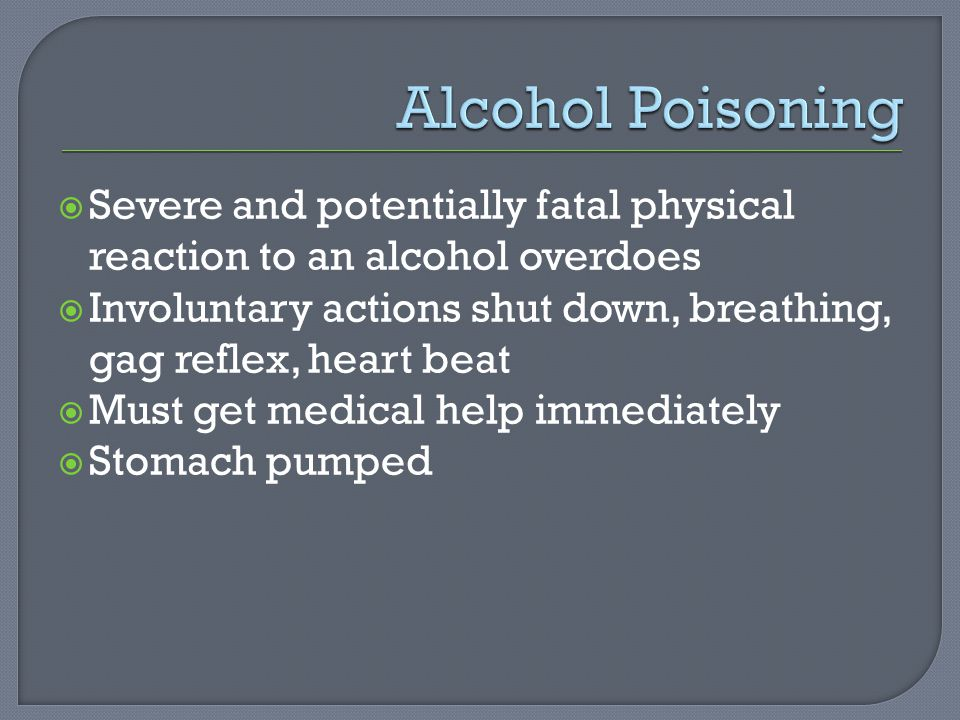  Severe and potentially fatal physical reaction to an alcohol overdoes  Involuntary actions shut down, breathing, gag reflex, heart beat  Must get medical help immediately  Stomach pumped