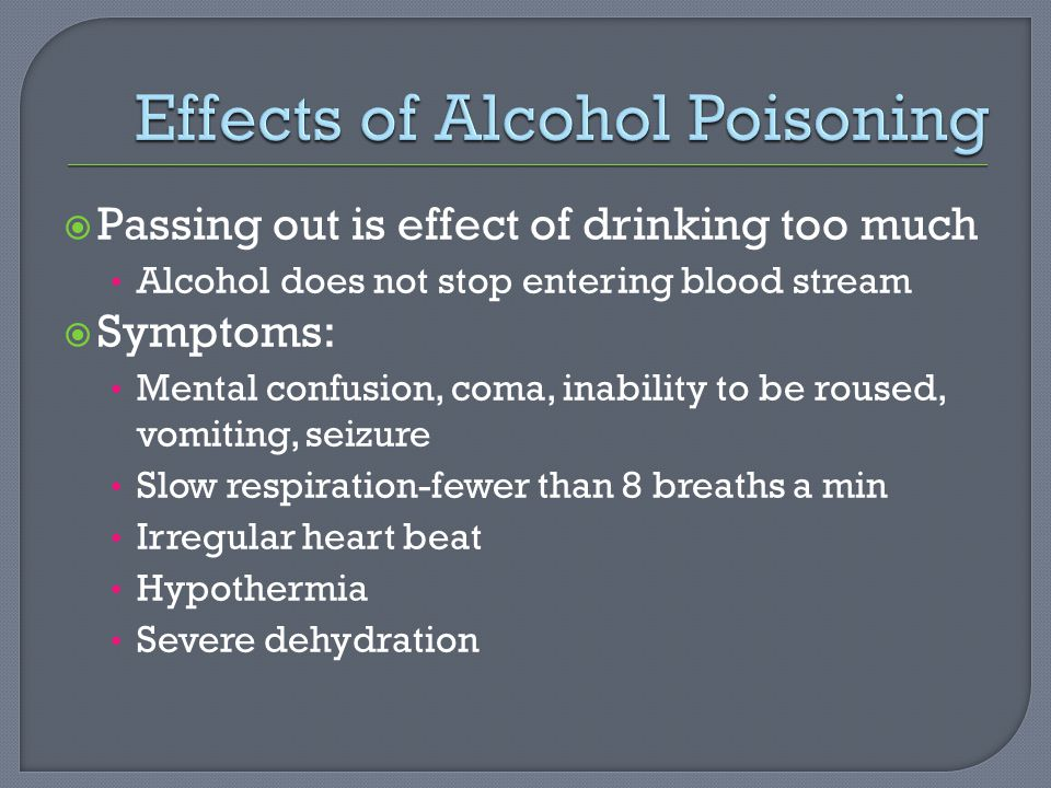 Passing out is effect of drinking too much Alcohol does not stop entering blood stream  Symptoms: Mental confusion, coma, inability to be roused, vomiting, seizure Slow respiration-fewer than 8 breaths a min Irregular heart beat Hypothermia Severe dehydration