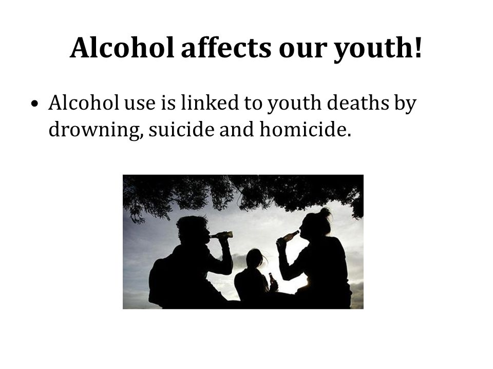 Alcohol affects our youth! Alcohol use is linked to youth deaths by drowning, suicide and homicide.