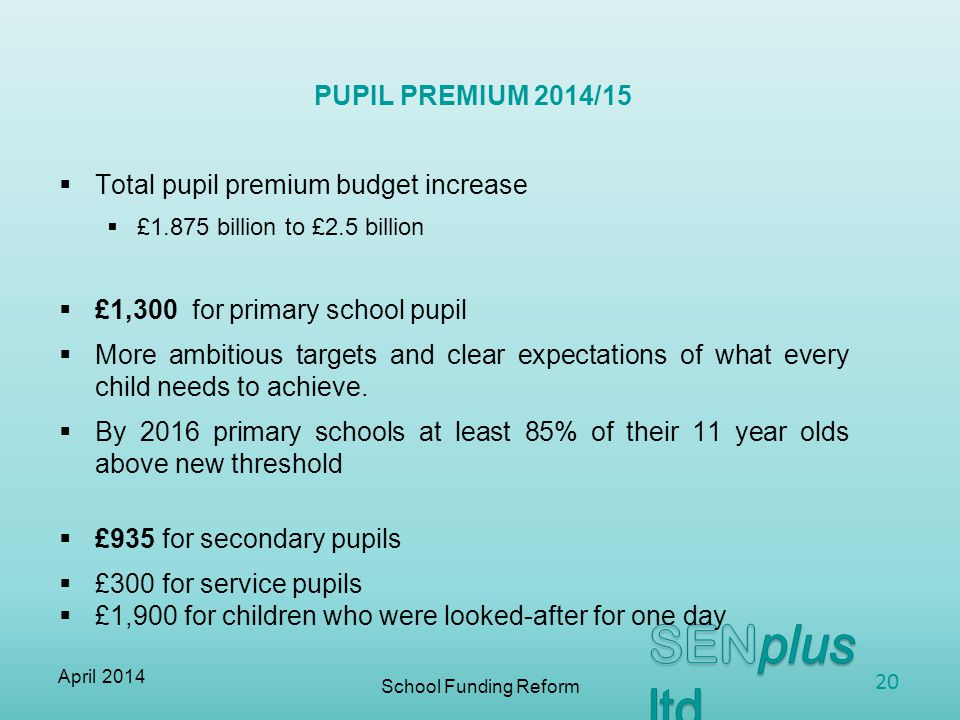  Total pupil premium budget increase  £1.875 billion to £2.5 billion  £1,300 for primary school pupil  More ambitious targets and clear expectations of what every child needs to achieve.