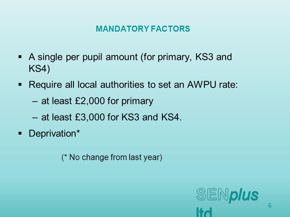  A single per pupil amount (for primary, KS3 and KS4)  Require all local authorities to set an AWPU rate: –at least £2,000 for primary –at least £3,000 for KS3 and KS4.
