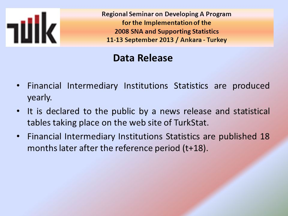 Regional Seminar on Developing A Program for the Implementation of the 2008 SNA and Supporting Statistics September 2013 / Ankara - Turkey Data Release Financial Intermediary Institutions Statistics are produced yearly.