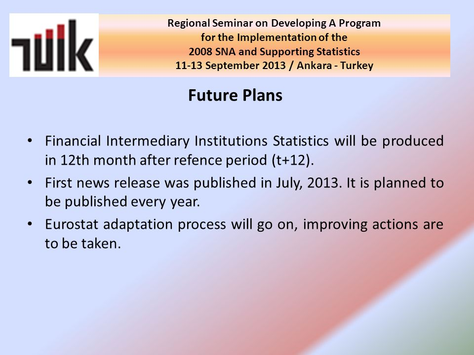 Regional Seminar on Developing A Program for the Implementation of the 2008 SNA and Supporting Statistics September 2013 / Ankara - Turkey Future Plans Financial Intermediary Institutions Statistics will be produced in 12th month after refence period (t+12).
