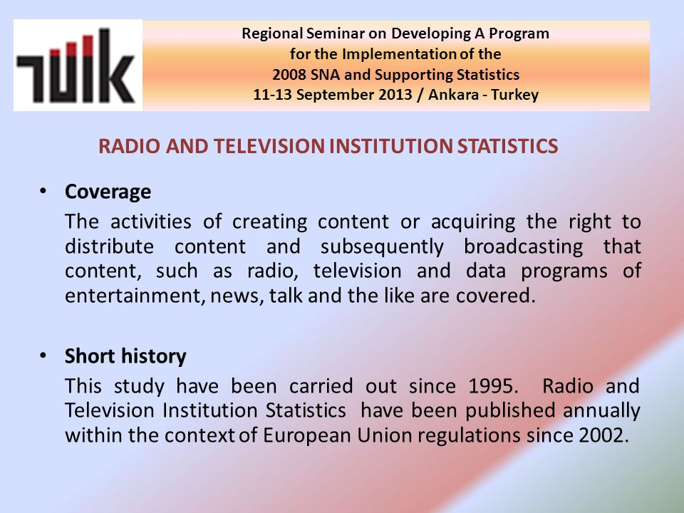 Regional Seminar on Developing A Program for the Implementation of the 2008 SNA and Supporting Statistics September 2013 / Ankara - Turkey RADIO AND TELEVISION INSTITUTION STATISTICS Coverage The activities of creating content or acquiring the right to distribute content and subsequently broadcasting that content, such as radio, television and data programs of entertainment, news, talk and the like are covered.