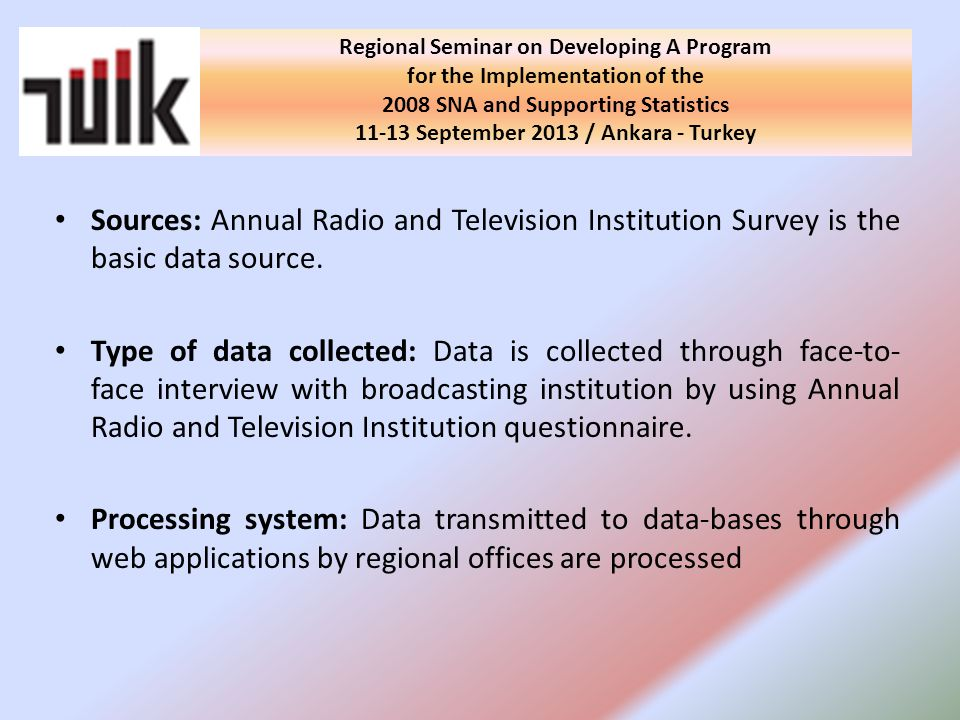 Regional Seminar on Developing A Program for the Implementation of the 2008 SNA and Supporting Statistics September 2013 / Ankara - Turkey Sources: Annual Radio and Television Institution Survey is the basic data source.