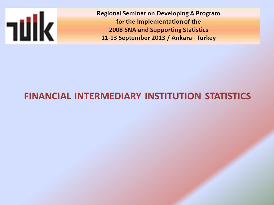 Regional Seminar on Developing A Program for the Implementation of the 2008 SNA and Supporting Statistics September 2013 / Ankara - Turkey FINANCIAL INTERMEDIARY INSTITUTION STATISTICS