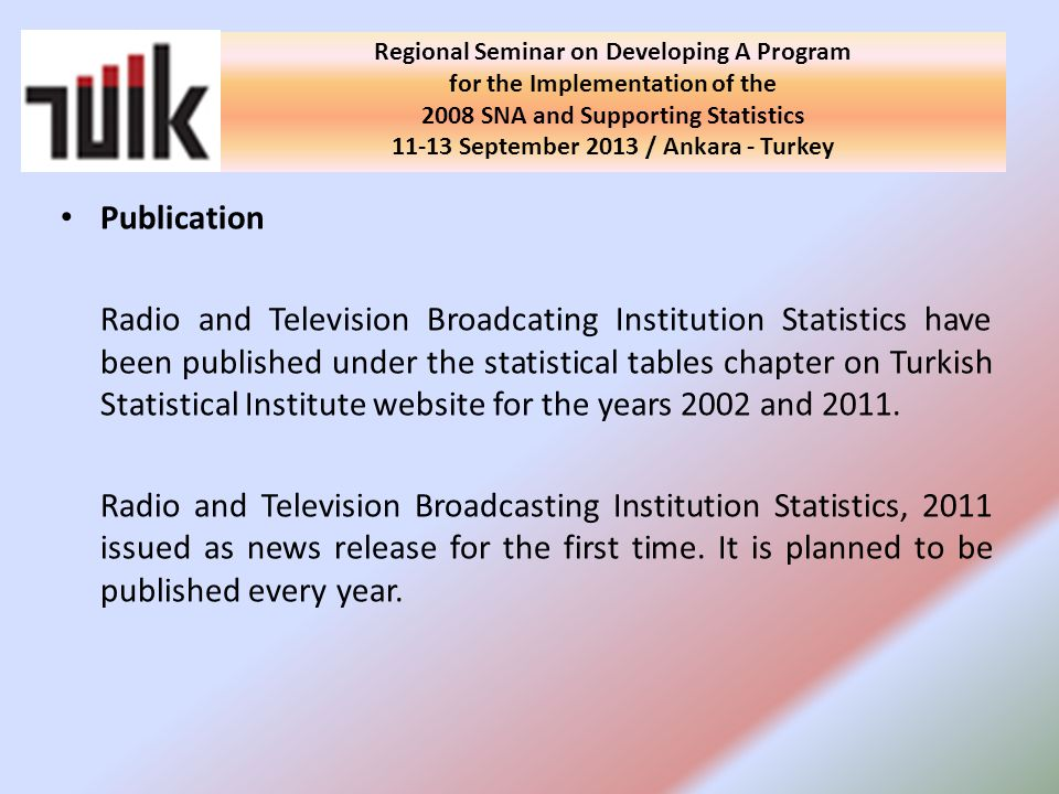 Regional Seminar on Developing A Program for the Implementation of the 2008 SNA and Supporting Statistics September 2013 / Ankara - Turkey Publication Radio and Television Broadcating Institution Statistics have been published under the statistical tables chapter on Turkish Statistical Institute website for the years 2002 and 2011.