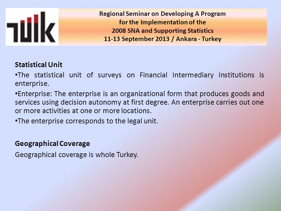 Regional Seminar on Developing A Program for the Implementation of the 2008 SNA and Supporting Statistics September 2013 / Ankara - Turkey Statistical Unit The statistical unit of surveys on Financial Intermediary Institutions is enterprise.