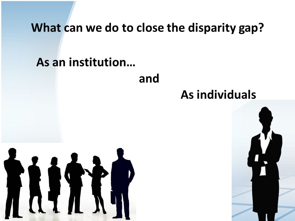 What can we do to close the disparity gap As an institution… As individuals and