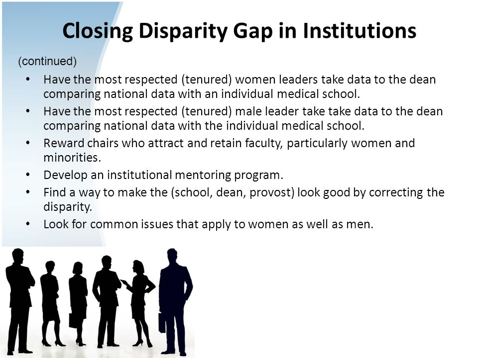 Closing Disparity Gap in Institutions Have the most respected (tenured) women leaders take data to the dean comparing national data with an individual medical school.