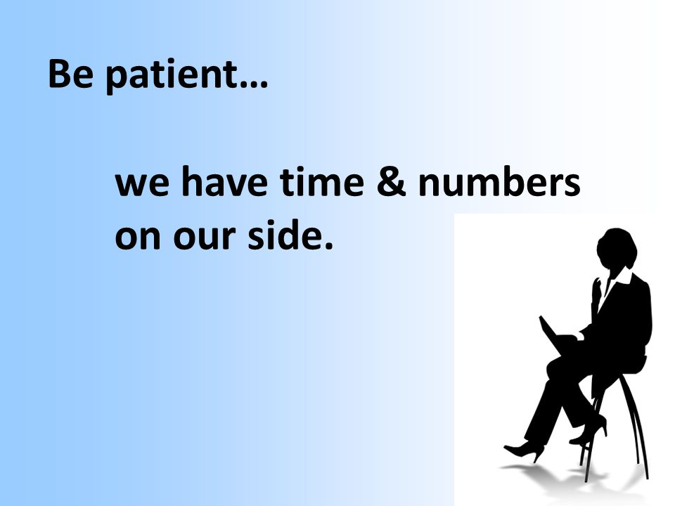 Be patient… we have time & numbers on our side.