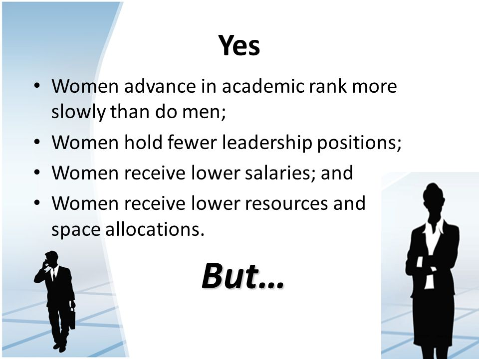 Yes Women advance in academic rank more slowly than do men; Women hold fewer leadership positions; Women receive lower salaries; and Women receive lower resources and space allocations.But…