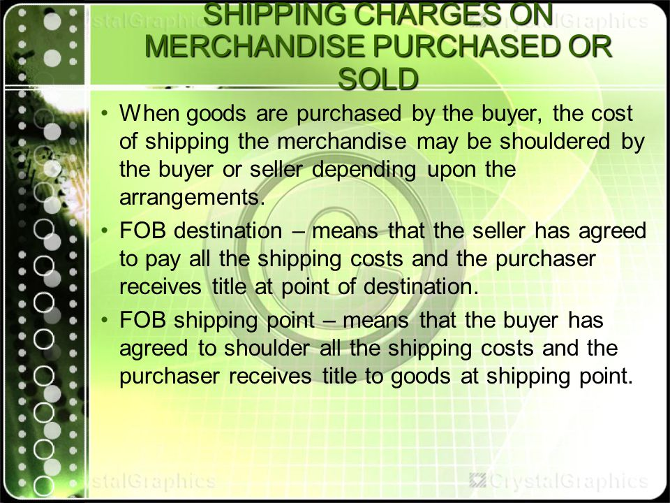 SHIPPING CHARGES ON MERCHANDISE PURCHASED OR SOLD When goods are purchased by the buyer, the cost of shipping the merchandise may be shouldered by the buyer or seller depending upon the arrangements.