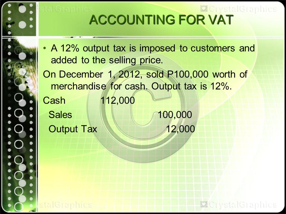 ACCOUNTING FOR VAT A 12% output tax is imposed to customers and added to the selling price.