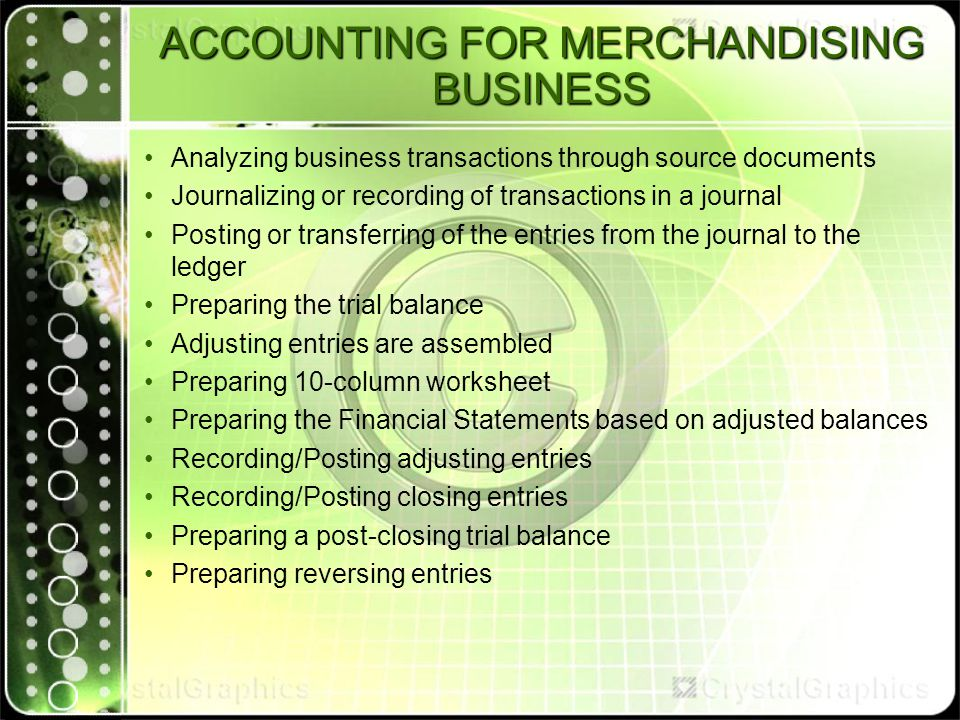 ACCOUNTING FOR MERCHANDISING BUSINESS Analyzing business transactions through source documents Journalizing or recording of transactions in a journal Posting or transferring of the entries from the journal to the ledger Preparing the trial balance Adjusting entries are assembled Preparing 10-column worksheet Preparing the Financial Statements based on adjusted balances Recording/Posting adjusting entries Recording/Posting closing entries Preparing a post-closing trial balance Preparing reversing entries