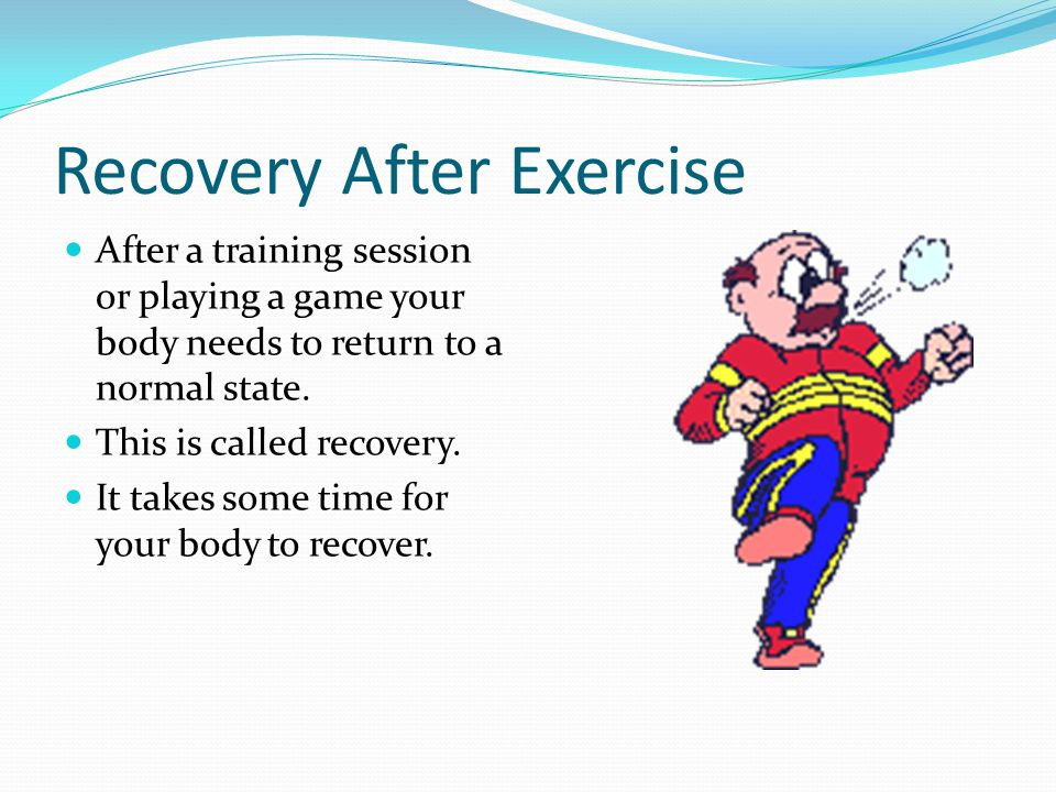 Recovery After Exercise After a training session or playing a game your body needs to return to a normal state.