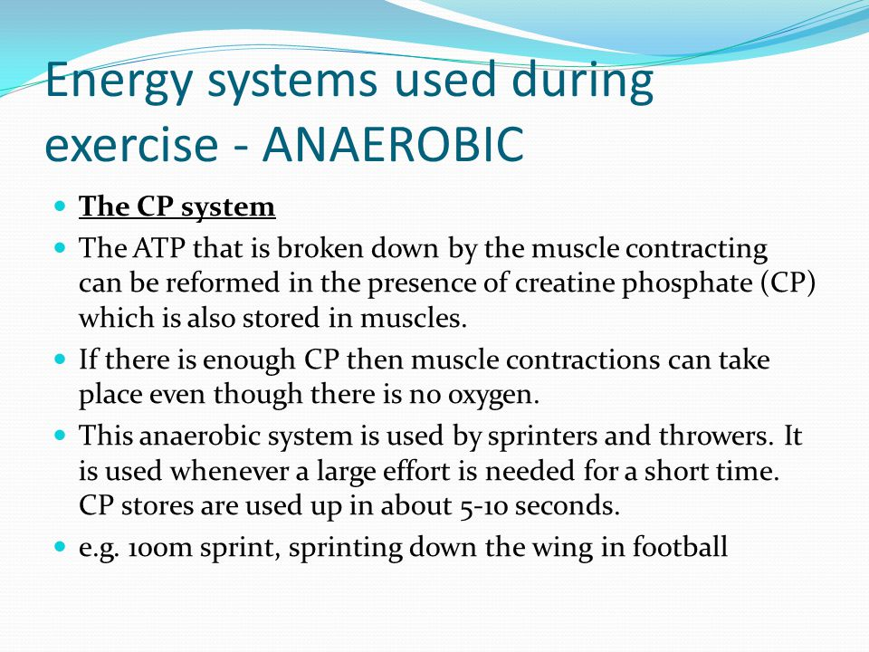 Energy systems used during exercise - ANAEROBIC The CP system The ATP that is broken down by the muscle contracting can be reformed in the presence of creatine phosphate (CP) which is also stored in muscles.
