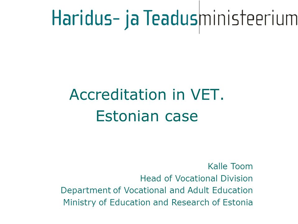 Kalle Toom Head of Vocational Division Department of Vocational and Adult Education Ministry of Education and Research of Estonia Accreditation in VET.