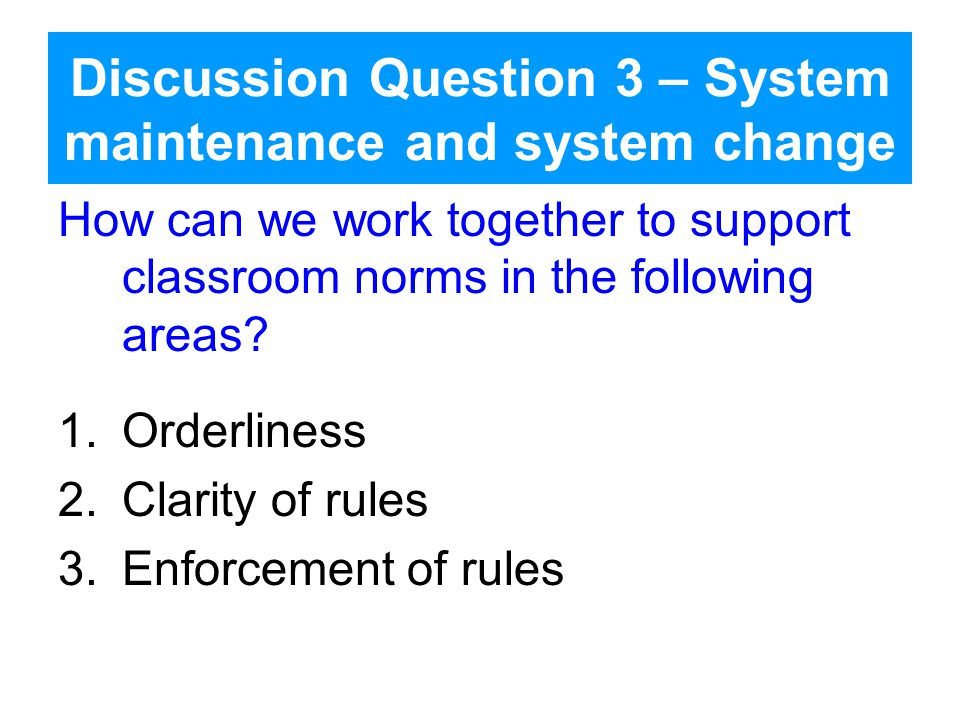 Discussion Question 3 – System maintenance and system change How can we work together to support classroom norms in the following areas.