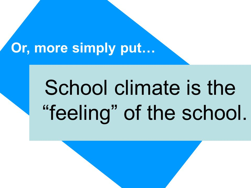 Or, more simply put… School climate is the feeling of the school.