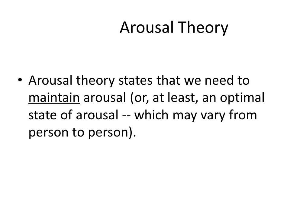 Arousal Theory Arousal theory states  that we need to maintain arousal (or, at least, an optimal state of arousal -- which may vary from person to person).