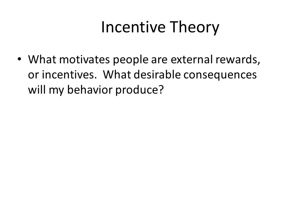 Incentive Theory What motivates people are external rewards, or incentives.