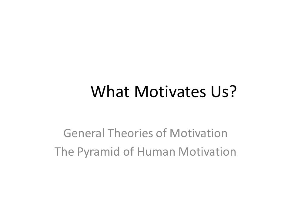 What Motivates Us General Theories of Motivation The Pyramid of Human Motivation