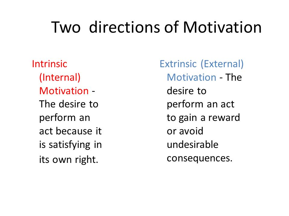 Two directions of Motivation Intrinsic (Internal) Motivation - The desire to perform an act because it is satisfying in its own right.