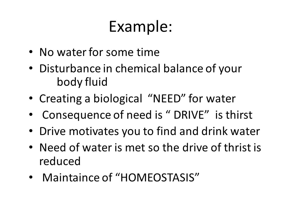Example: No water for some time Disturbance in chemical balance of your body fluid Creating a biological NEED for water Consequence of need is DRIVE is thirst Drive motivates you to find and drink water Need of water is met so the drive of thrist is reduced Maintaince of HOMEOSTASIS