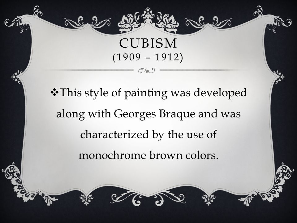 CUBISM (1909 – 1912)  This style of painting was developed along with Georges Braque and was characterized by the use of monochrome brown colors.