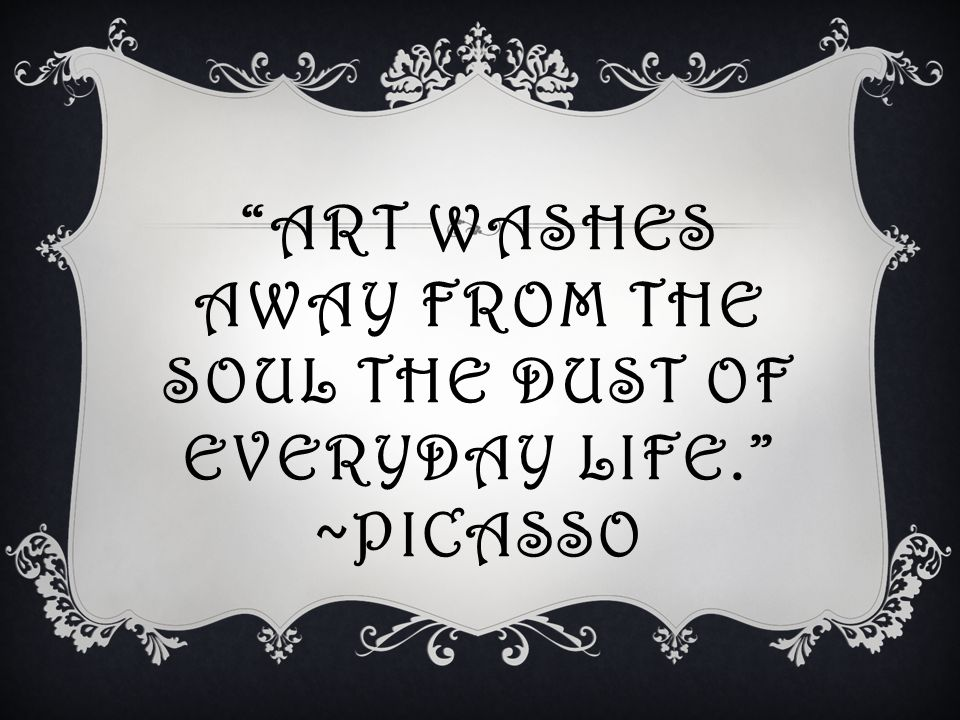 ART WASHES AWAY FROM THE SOUL THE DUST OF EVERYDAY LIFE. ~PICASSO