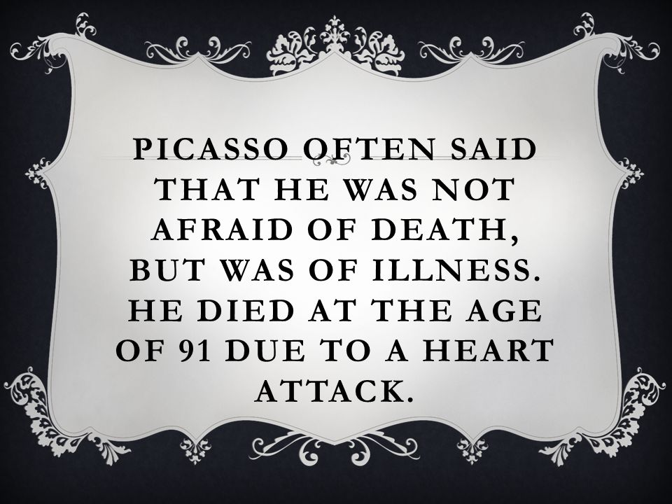 PICASSO OFTEN SAID THAT HE WAS NOT AFRAID OF DEATH, BUT WAS OF ILLNESS.