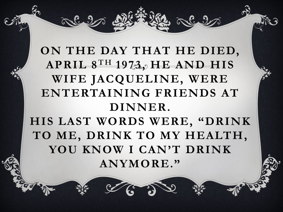 ON THE DAY THAT HE DIED, APRIL 8 TH 1973, HE AND HIS WIFE JACQUELINE, WERE ENTERTAINING FRIENDS AT DINNER.