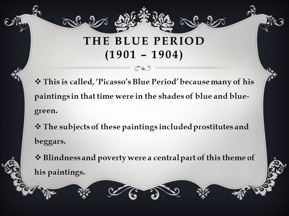 THE BLUE PERIOD (1901 – 1904)  This is called, 'Picasso's Blue Period' because many of his paintings in that time were in the shades of blue and blue- green.
