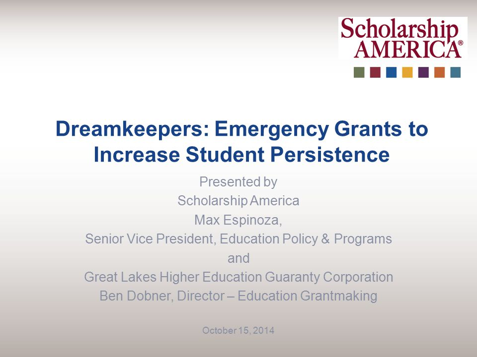 Dreamkeepers: Emergency Grants to Increase Student Persistence Presented by Scholarship America Max Espinoza, Senior Vice President, Education Policy & Programs and Great Lakes Higher Education Guaranty Corporation Ben Dobner, Director – Education Grantmaking October 15, 2014