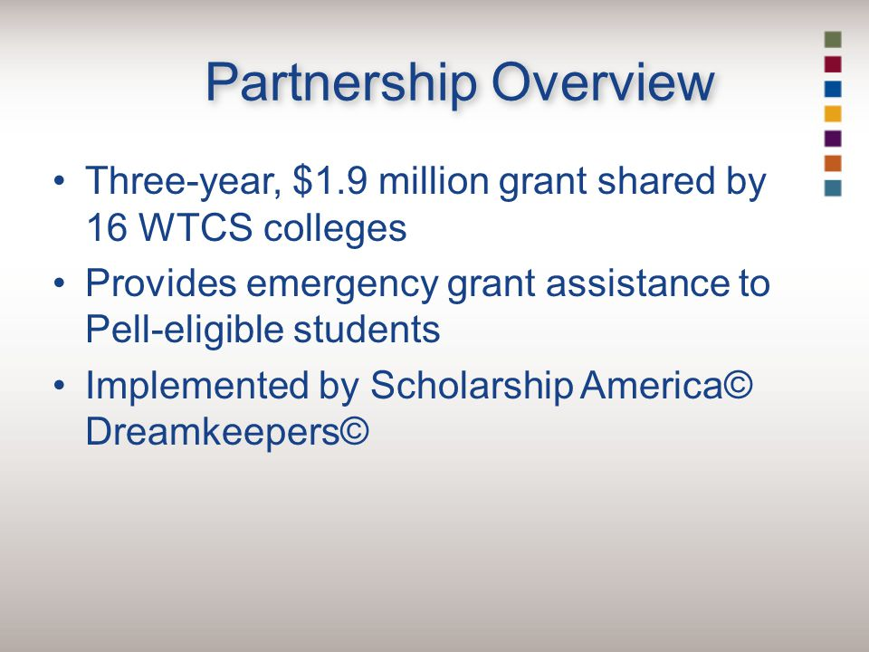 Partnership Overview Three-year, $1.9 million grant shared by 16 WTCS colleges Provides emergency grant assistance to Pell-eligible students Implemented by Scholarship America© Dreamkeepers©