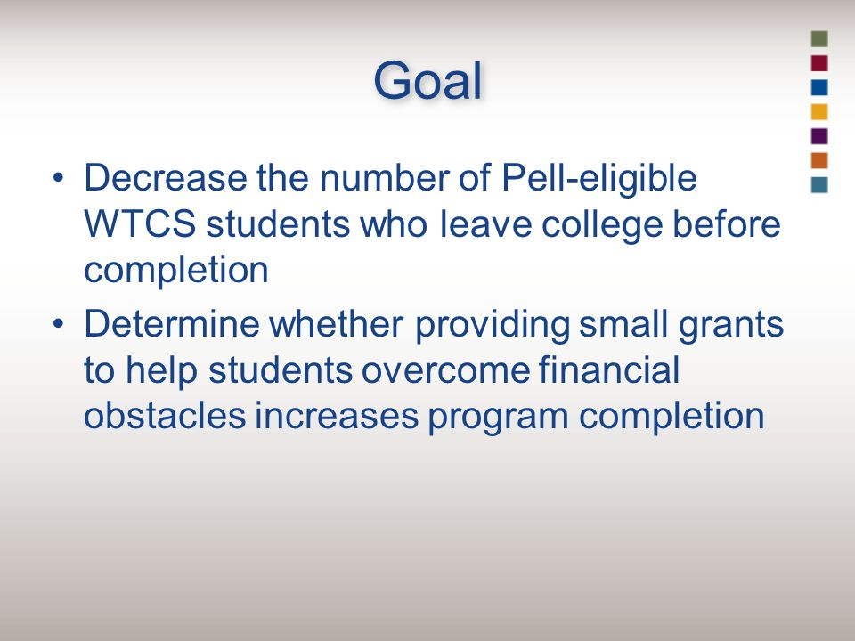 Goal Decrease the number of Pell-eligible WTCS students who leave college before completion Determine whether providing small grants to help students overcome financial obstacles increases program completion