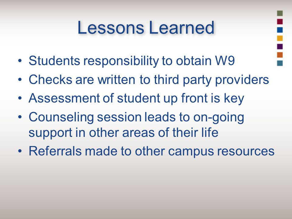 Lessons Learned Students responsibility to obtain W9 Checks are written to third party providers Assessment of student up front is key Counseling session leads to on-going support in other areas of their life Referrals made to other campus resources