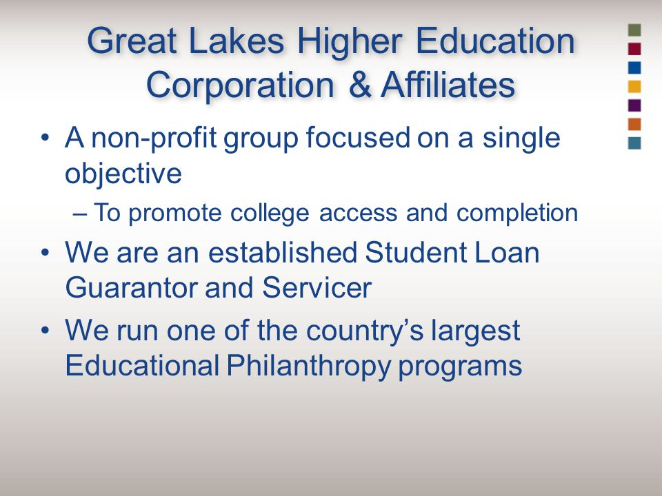 Great Lakes Higher Education Corporation & Affiliates A non-profit group focused on a single objective –To promote college access and completion We are an established Student Loan Guarantor and Servicer We run one of the country's largest Educational Philanthropy programs