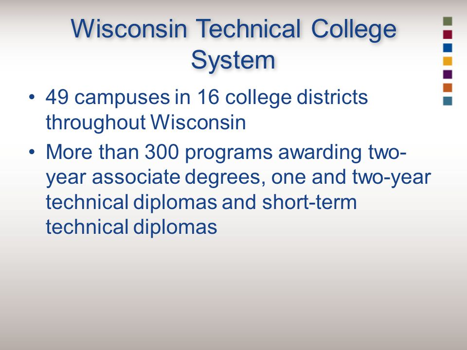 Wisconsin Technical College System 49 campuses in 16 college districts throughout Wisconsin More than 300 programs awarding two- year associate degrees, one and two-year technical diplomas and short-term technical diplomas