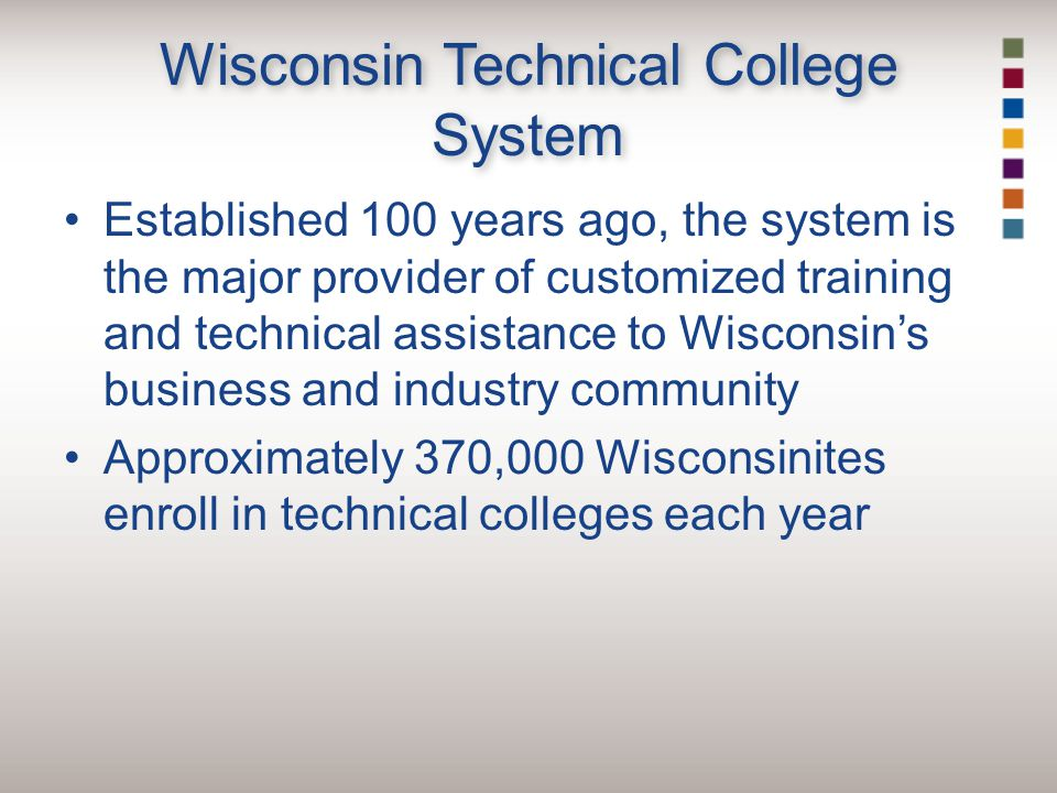 Wisconsin Technical College System Established 100 years ago, the system is the major provider of customized training and technical assistance to Wisconsin's business and industry community Approximately 370,000 Wisconsinites enroll in technical colleges each year