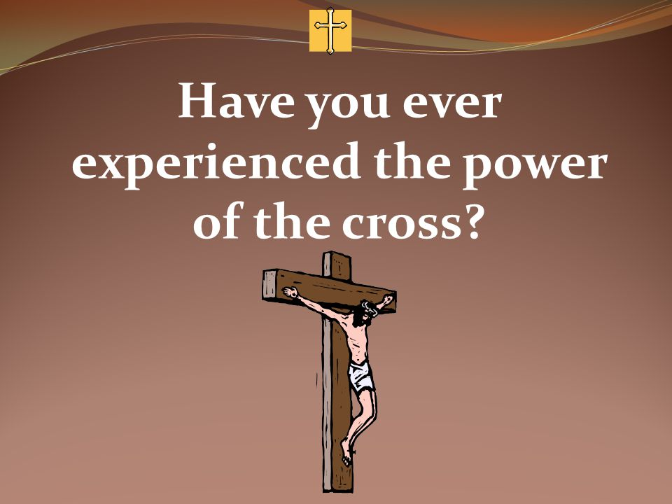 Have you ever experienced the power of the cross