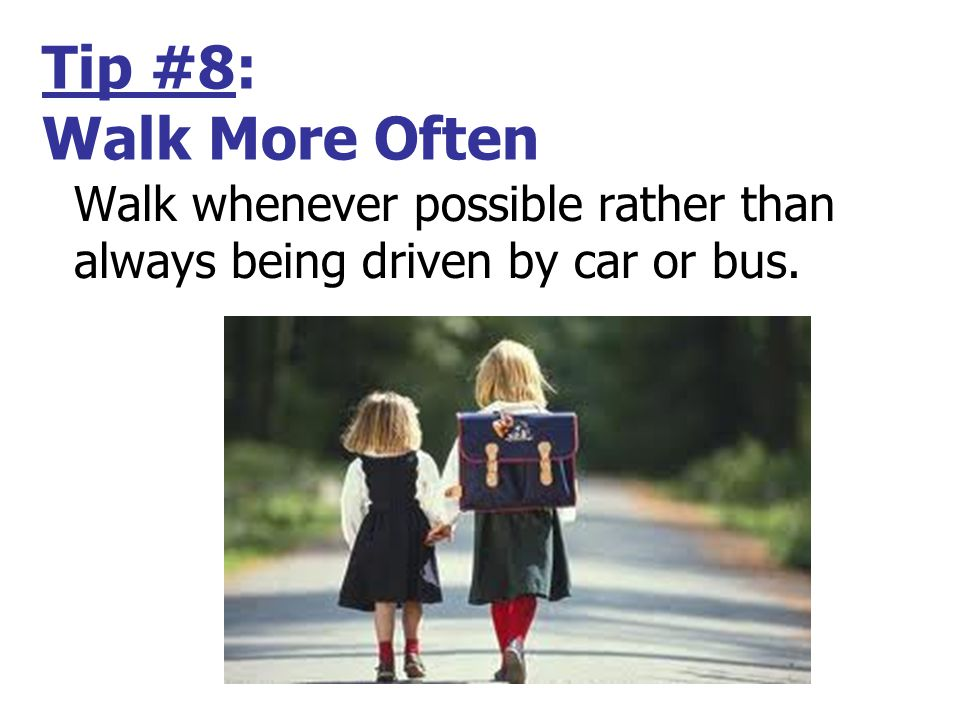 Tip #8: Walk More Often Walk whenever possible rather than always being driven by car or bus.