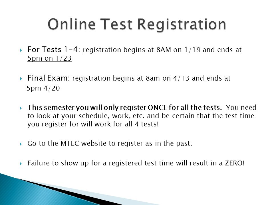  For Tests 1-4: registration begins at 8AM on 1/19 and ends at 5pm on 1/23  Final Exam: registration begins at 8am on 4/13 and ends at 5pm 4/20  This semester you will only register ONCE for all the tests.