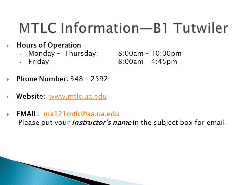 MTLC Information—B1 Tutwiler  Hours of Operation ◦ Monday – Thursday: 8:00am – 10:00pm ◦ Friday:8:00am – 4:45pm  Phone Number: 348 – 2592  Website:      Please put your instructor's name in the subject box for  .