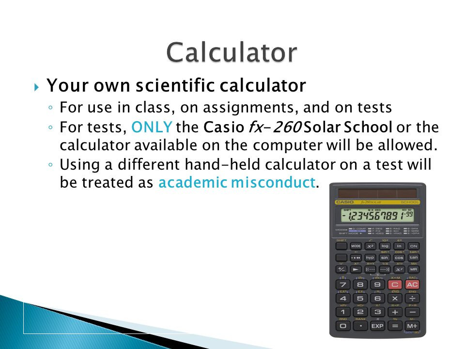  Your own scientific calculator ◦ For use in class, on assignments, and on tests ◦ For tests, ONLY the Casio fx-260 Solar School or the calculator available on the computer will be allowed.