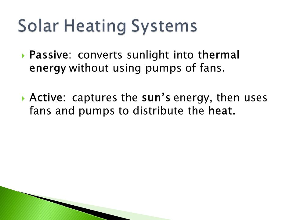 Passive: converts sunlight into thermal energy without using pumps of fans.