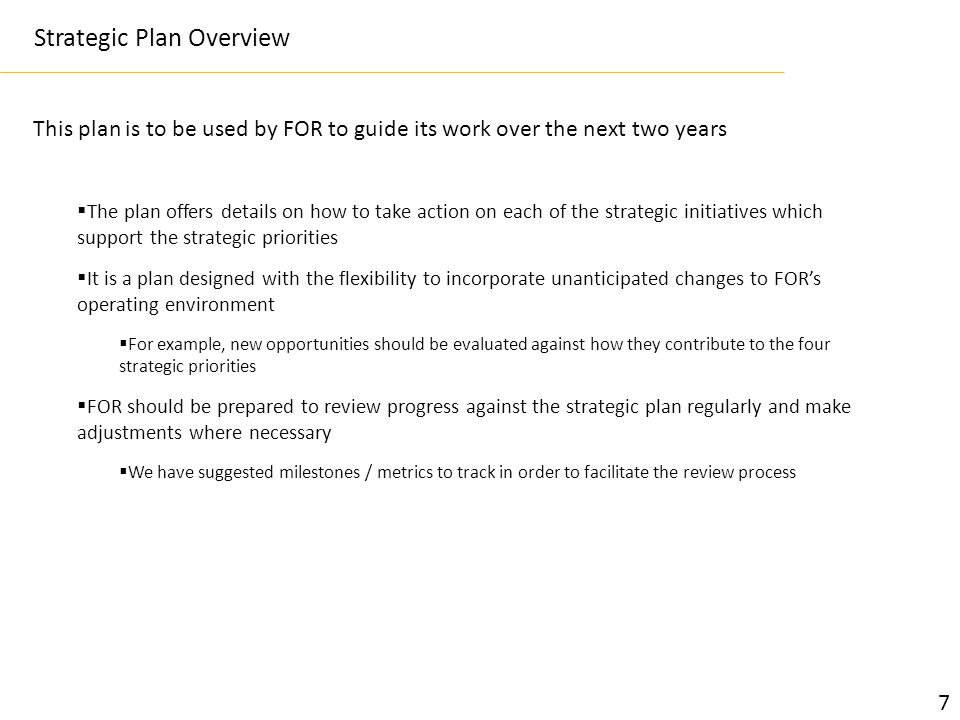 This plan is to be used by FOR to guide its work over the next two years Strategic Plan Overview  The plan offers details on how to take action on each of the strategic initiatives which support the strategic priorities  It is a plan designed with the flexibility to incorporate unanticipated changes to FOR's operating environment  For example, new opportunities should be evaluated against how they contribute to the four strategic priorities  FOR should be prepared to review progress against the strategic plan regularly and make adjustments where necessary  We have suggested milestones / metrics to track in order to facilitate the review process 7