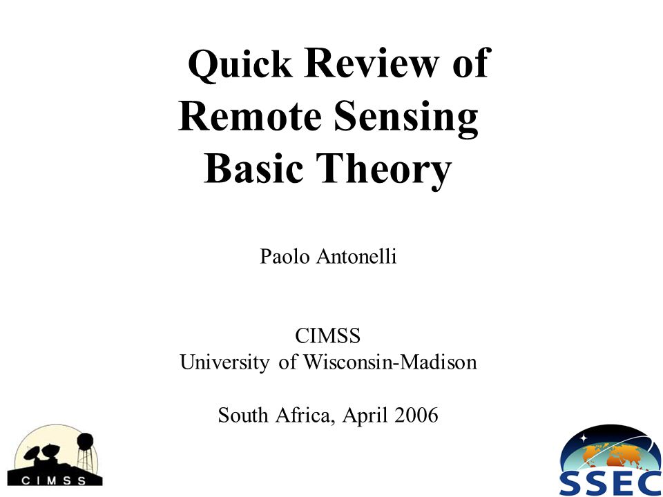 Quick Review of Remote Sensing Basic Theory Paolo Antonelli CIMSS University of Wisconsin-Madison South Africa, April 2006