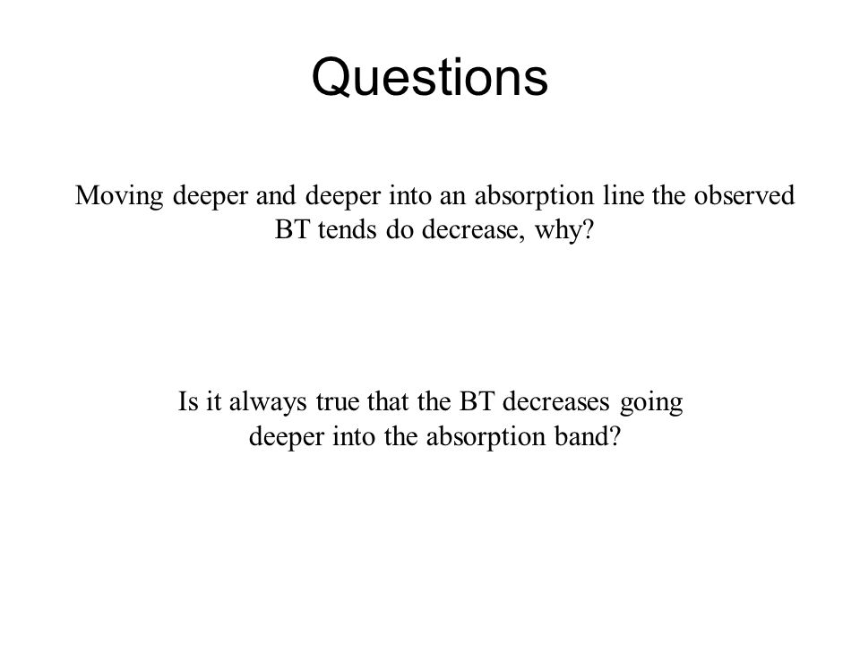Questions Moving deeper and deeper into an absorption line the observed BT tends do decrease, why.